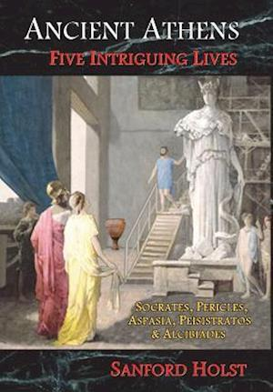 Bog, hardback Ancient Athens: Five Intriguing Lives: Socrates, Pericles, Aspasia, Peisistratos & Alcibiades af Sanford Holst
