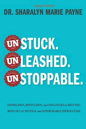 Unstuck. Unleashed. Unstoppable.: Inspiration, Motivation, and Strategies to Help You Move Out of Neutral and Supercharge Your Success