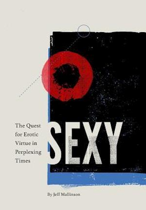 Sexy: The Quest for Erotic Virtue in Perplexing Times