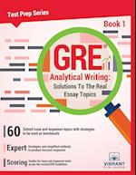 GRE Analytical Writing: Solutions To The Real Essay Topics - Book 1