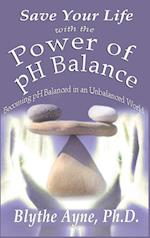 Save Your Life with the Power of pH Balance: Becoming pH Balanced in an Unbalanced World