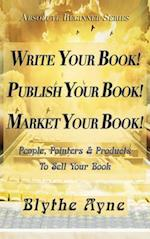 Write Your Book! Publish Your Book! Market Your Book!: People, Pointers & Products to Sell Your Book