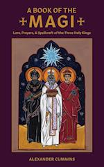 A Book of the Magi: Lore, Prayers, and Spellcraft of the Three Holy Kings