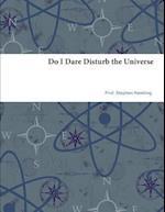 Do I Dare Disturb the Universe