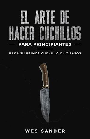 El arte de hacer cuchillos (Bladesmithing) para principiantes