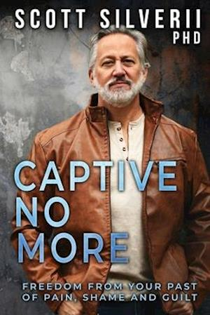 Captive No More: Freedom From Your Past of Pain, Shame and Guilt