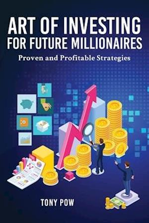 Art of Investing for Future Millionaires: Proven and Profitable Strategies
