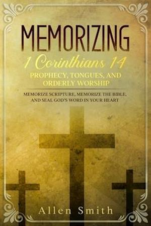 Memorizing 1 Corinthians 14 - Prophecy, Tongues, and Orderly Worship