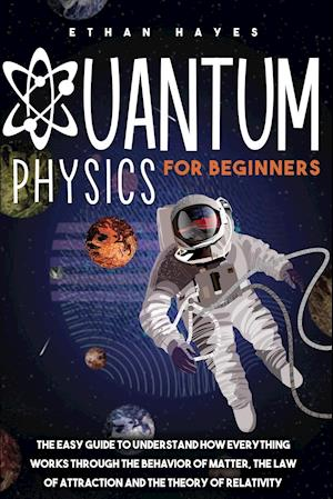 Quantum Physics for Beginners: The Easy Guide to Understand how Everything Works through the Behavior of Matter, the Law of Attraction and the Theory