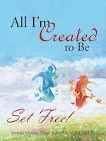 All I'm Created to Be: Set Free!
