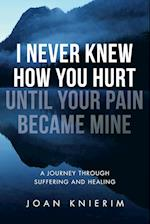 I Never Knew How You Hurt Until Your Pain Became Mine: A Journey Through Suffering and Healing