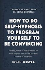 How to Do Self-Hypnosis to Program Yourself to Be Convincing
