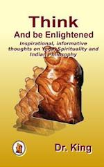 Think and Be Enlightened - Inspirational, Informative Thoughts on Yoga, Spirituality and Indian Philosophy
