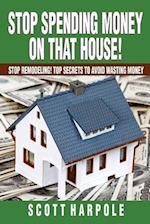 Stop Spending Money on That House! af Scott R. Harpole