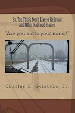So, You Think You'd Like to Railroad and Other Railroad Stories