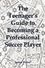 The Teenager's Guide to Becoming a Professional Soccer Player