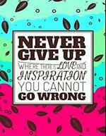 Never Give Up - Where There Is Love and Inspiration You Cannot Go Wrong