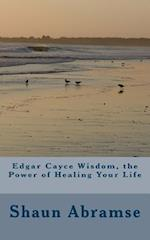 Edgar Cayce Wisdom, the Power of Healing Your Life