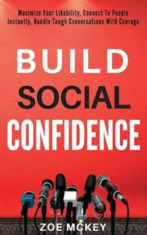 Build Social Confidence: Maximize Your Likability, Connect To People Instantly, Handle Tough Conversations With Courage