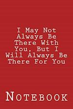 I May Not Always Be There with You, But I Will Always Be There for You