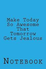 Make Today So Awesome That Tomorrow Gets Jealous
