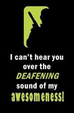 I Can't Hear You Over the Deafening Sound of My Awesomeness!