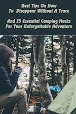 Best Tips on How to Disappear Without a Trace and 25 Essential Camping Hacks for Your Unforgettable Adventure