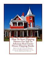 How to Start Flipping Houses for Sale in Arkansas Real Estate House Flipping Books
