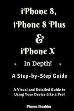 iPhone 8, iPhone 8 Plus and iPhone X in Depth! a Step-By-Step Manual