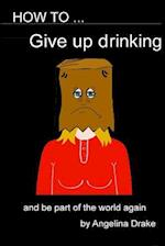 How to Give Up Drinking