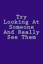 Try Looking at Someone and Really See Them