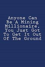 Anyone Can Be a Mining Millionaire, You Just Got to Get It Out of the Ground