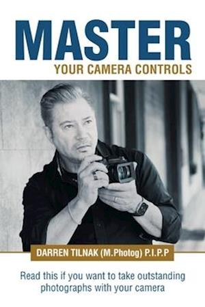 Master Your Camera Controls: A Practical Fast-Track System to Mastering the Camera Controls on a Mirrorless or D-Slr Camera