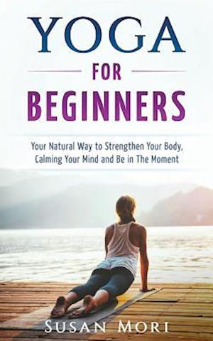 Yoga for Beginners: Your Natural Way to Strengthen Your Body, Calming Your Mind and Be in The Moment