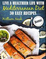 Live a Healthier Life with Mediterranean Diet. 30 Easy Recipes. Full Color