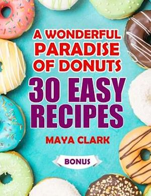 A Wonderful Paradise of Donuts. 30 Easy Recipes