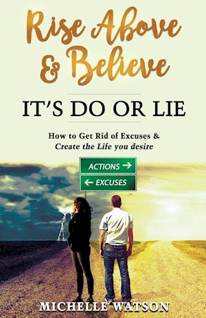 RISE ABOVE & BELIEVE - IT'S DO OR LIE: HOW TO GET RID OF EXCUSES & CREATE THE LIFE YOU DESIRE