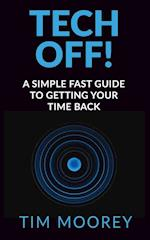 Tech Off!: A Simple Fast Guide To Getting Your Time Back