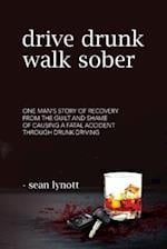 Drive Drunk, Walk Sober: One man's story of recovery from the guilt and shame of causing a fatal accident through drunk driving