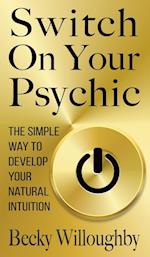 Switch On Your Psychic: The Simple Way To Develop Your Natural Intuition