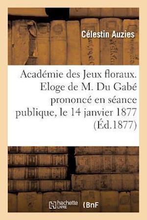 Bog, paperback Academie Des Jeux Floraux. Eloge de M. Du Gabe Prononce En Seance Publique, Le 14 Janvier 1877 af Celestin Auzies