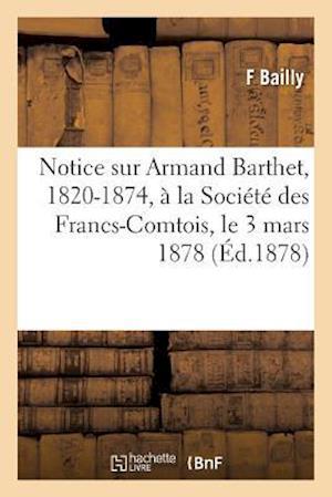 Bog, paperback Notice Sur Armand Barthet, 1820-1874, a la Societe Des Francs-Comtois, Le 3 Mars 1878 = Notice Sur Armand Barthet, 1820-1874, a la Socia(c)Ta(c) Des F af Bailly