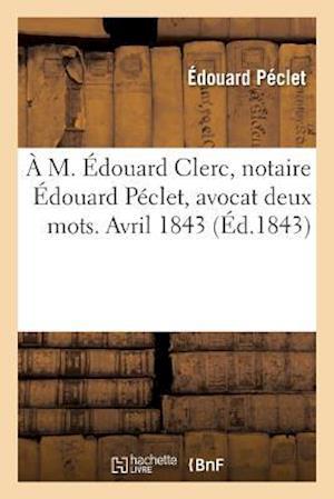 Bog, paperback A M. Edouard Clerc, Notaire Edouard Peclet, Avocat Deux Mots. Avril 1843 af Edouard Peclet
