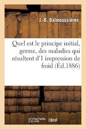 Bog, paperback Quel Est Le Principe Initial, Germe, Des Maladies Qui Resultent D'1 Impression de Froid af J Balmoussieres