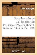 Eaux Thermales de Sail-Les-Bains, Dit Les-Chateau-Morand Loire. Silices Et Silicates. Etudes = Eaux Thermales de Sail-Les-Bains, Dit La]s-Cha[teau-Mor af Emile Baranger
