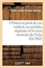L'Orient Au Point de Vue Medical, Ses Maladies Regnantes Et Les Eaux Minerales de Vichy af Barbier-E-J-N