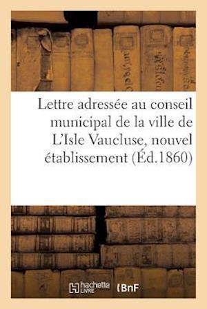 Bog, paperback Lettre Adressee Au Conseil Municipal de La Ville de L'Isle Vaucluse, Nouvel Etablissement af Impr De F. Seguin Aine