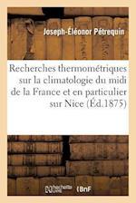 Recherches Thermometriques Sur La Climatologie Du MIDI de La France Et En Particulier Sur Nice af Joseph-Eleonor Petrequin