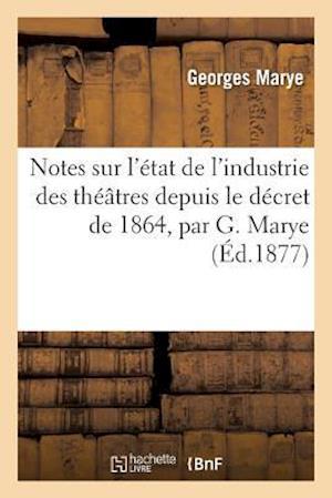 Bog, paperback Notes Sur L'Etat de L'Industrie Des Theatres Depuis Le Decret de 1864 = Notes Sur L'A(c)Tat de L'Industrie Des Tha(c)A[tres Depuis Le Da(c)Cret de 186 af Marye