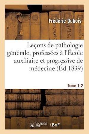 Bog, paperback Lecons de Pathologie Generale, Professees A L'Ecole Auxiliaire Et Progressive de Medecine Tome 1-2 = Leaons de Pathologie Ga(c)Na(c)Rale, Professa(c)E af Frederic DuBois